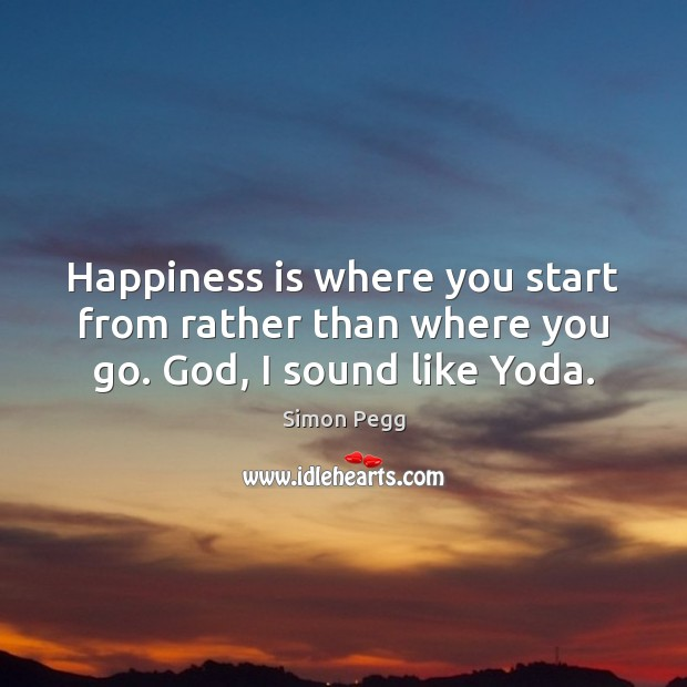 Image, Happiness is where you start from rather than where you go. God, I sound like Yoda.
