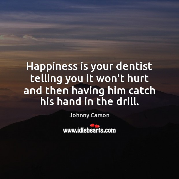 Happiness is your dentist telling you it won't hurt and then having Image