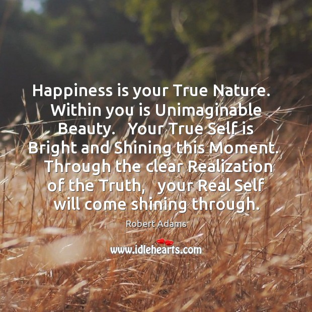 Happiness is your True Nature.   Within you is Unimaginable Beauty.   Your True Robert Adams Picture Quote