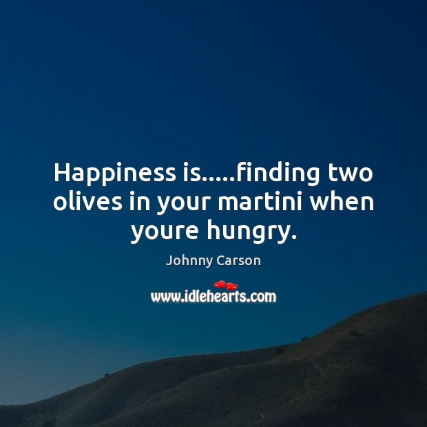 Happiness is…..finding two olives in your martini when youre hungry. Johnny Carson Picture Quote