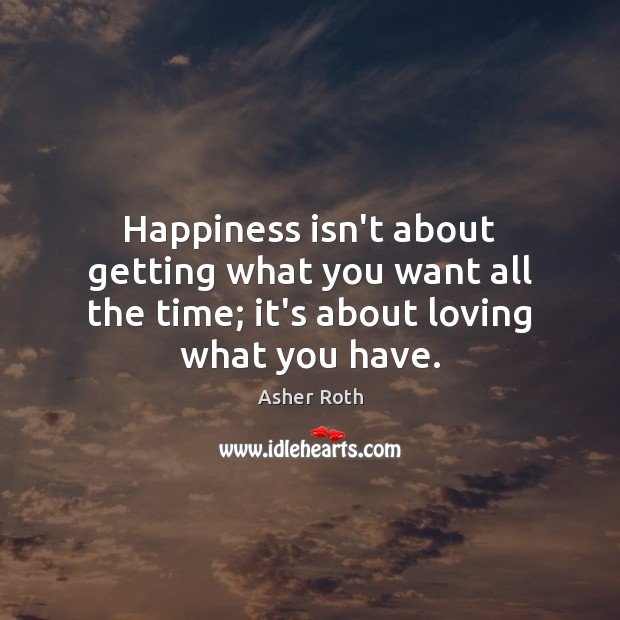 Happiness isn't about getting what you want all the time; it's about loving what you have. Image