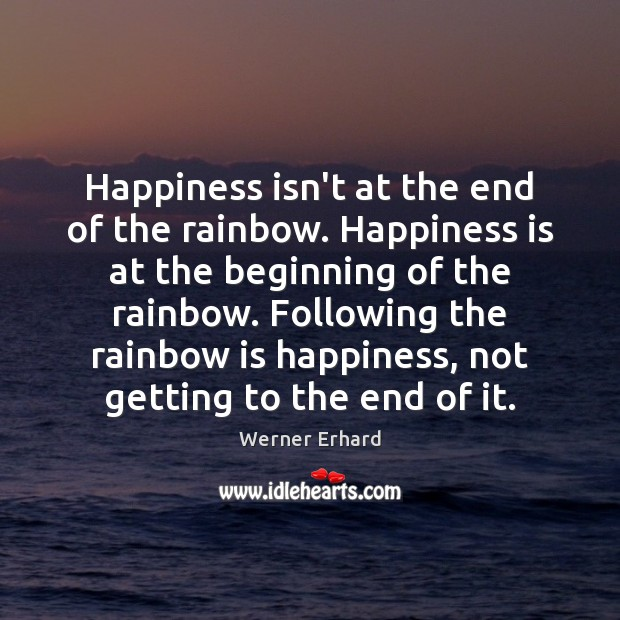 Happiness isn't at the end of the rainbow. Happiness is at the Werner Erhard Picture Quote