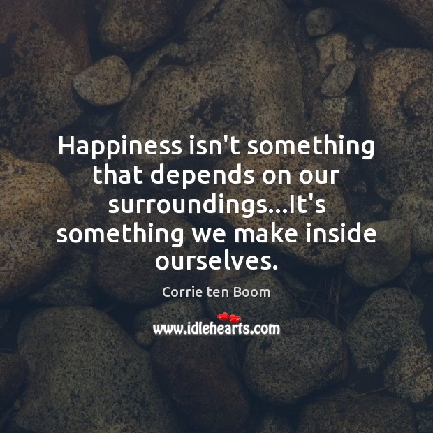 Happiness isn't something that depends on our surroundings…It's something we make Image