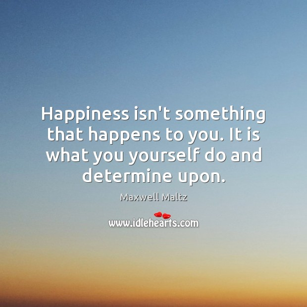 Image, Happiness isn't something that happens to you. It is what you yourself