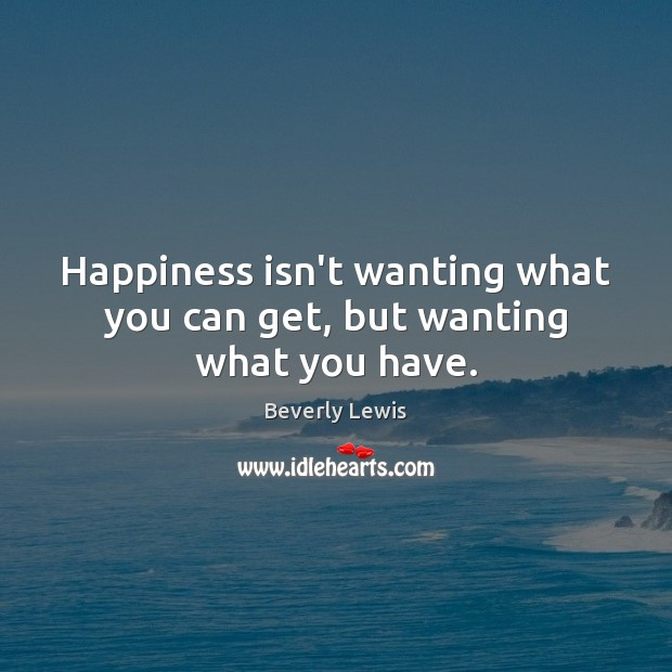 Image, Happiness isn't wanting what you can get, but wanting what you have.