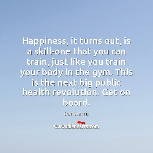 Happiness, it turns out, is a skill-one that you can train, just Dan Harris Picture Quote