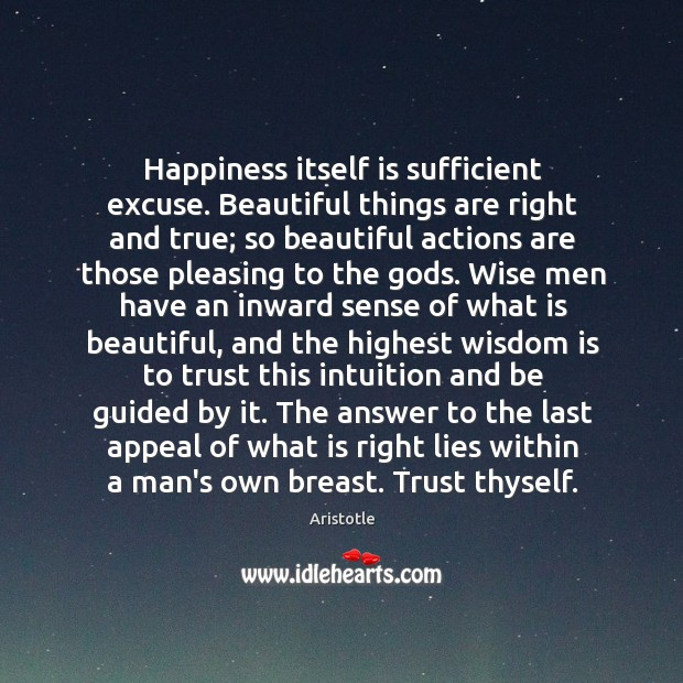 Happiness itself is sufficient excuse. Beautiful things are right and true; so Image