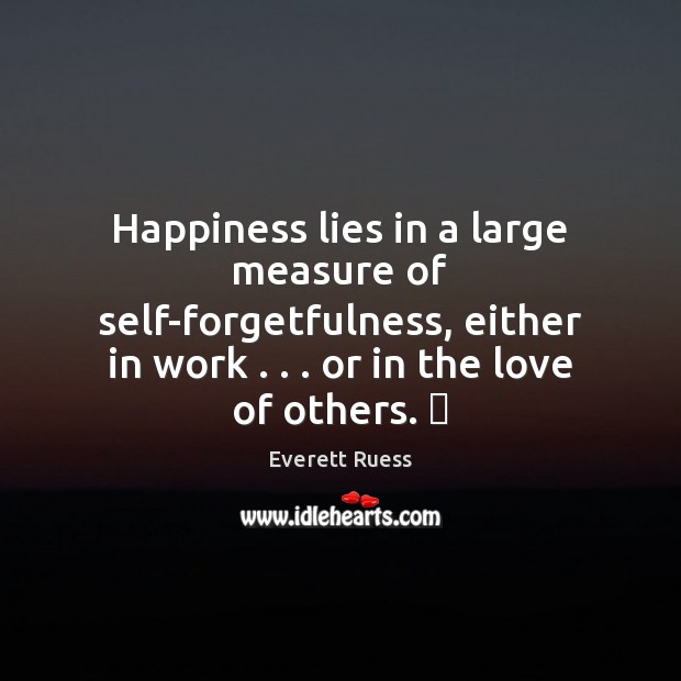 Happiness lies in a large measure of self-forgetfulness, either in work . . . or Everett Ruess Picture Quote