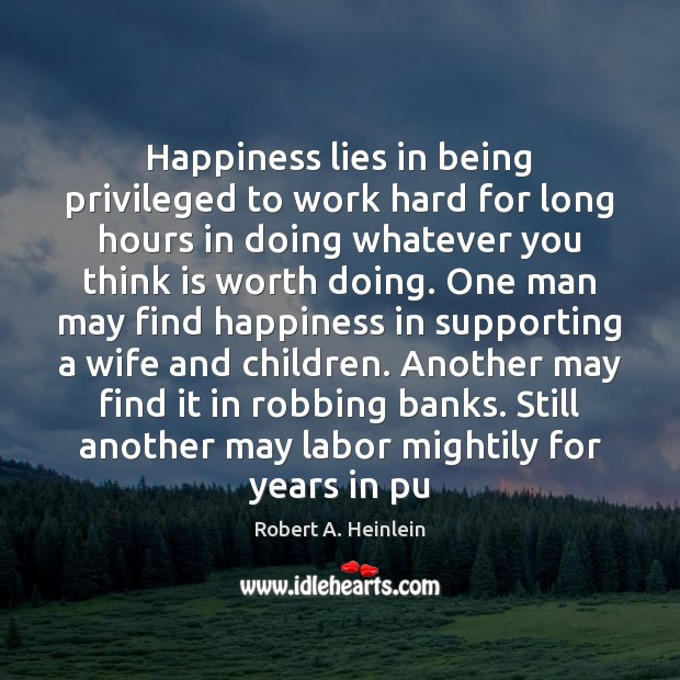 Happiness lies in being privileged to work hard for long hours in Robert A. Heinlein Picture Quote
