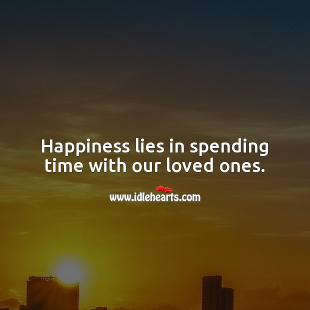 Happiness lies in spending time with our loved ones. Happiness Quotes Image