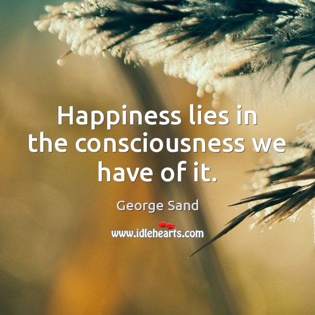 Happiness lies in the consciousness we have of it. Image