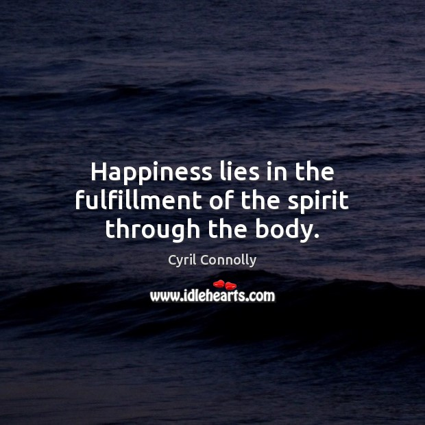 Happiness lies in the fulfillment of the spirit through the body. Cyril Connolly Picture Quote