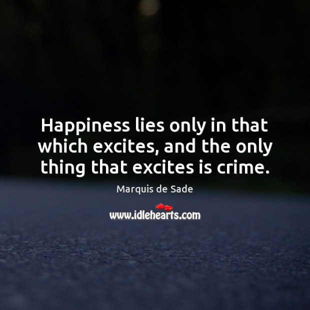 Happiness lies only in that which excites, and the only thing that excites is crime. Marquis de Sade Picture Quote