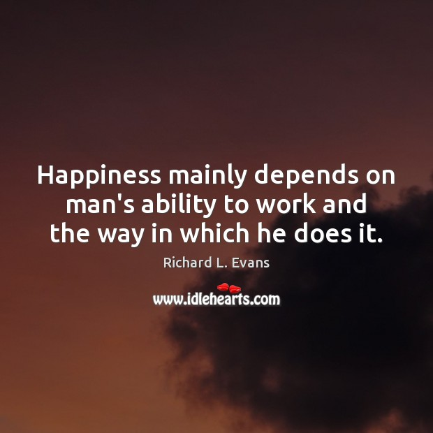 Happiness mainly depends on man's ability to work and the way in which he does it. Richard L. Evans Picture Quote