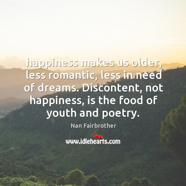 Happiness makes us older, less romantic, less in need of dreams. Discontent, Nan Fairbrother Picture Quote