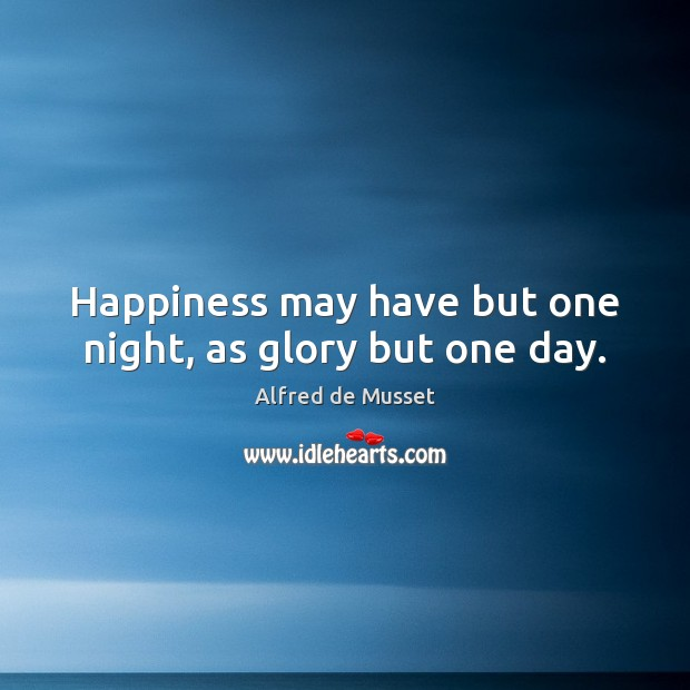 Image, Happiness may have but one night, as glory but one day.