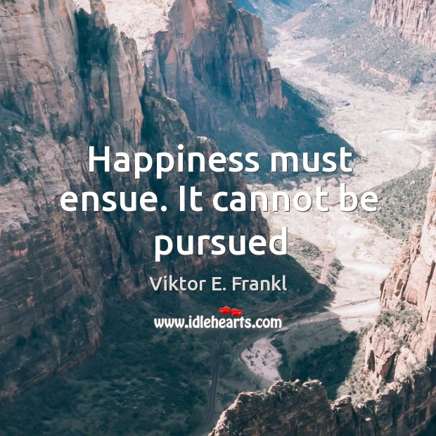 Happiness must ensue. It cannot be pursued Image