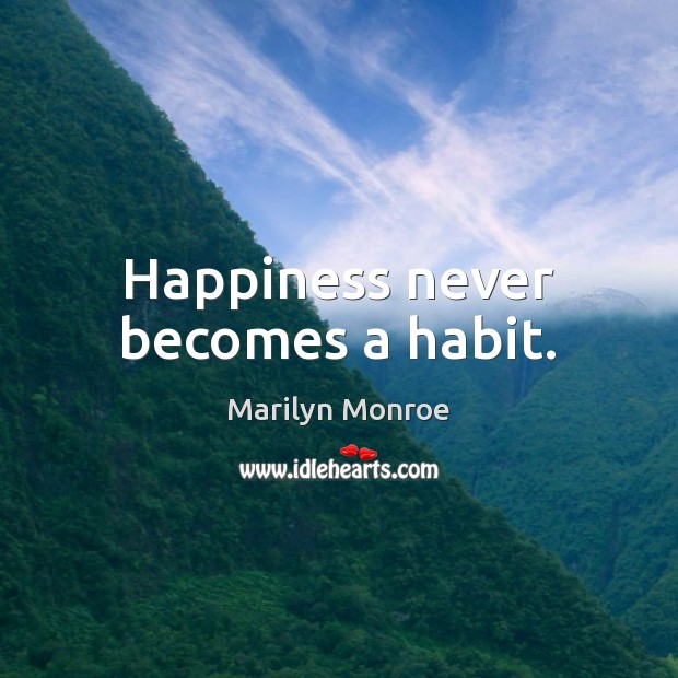 Happiness never becomes a habit. Image