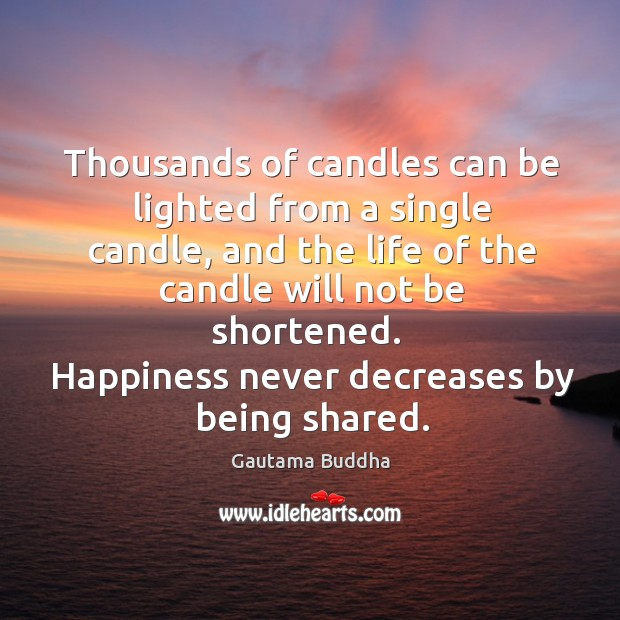 Happiness never decreases by being shared. Image