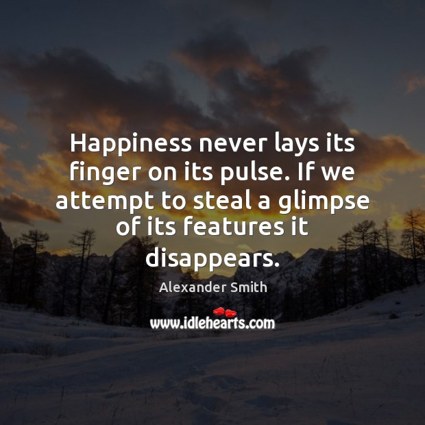 Happiness never lays its finger on its pulse. If we attempt to Alexander Smith Picture Quote