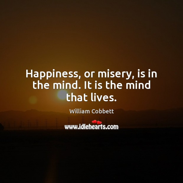 Happiness, or misery, is in the mind. It is the mind that lives. William Cobbett Picture Quote