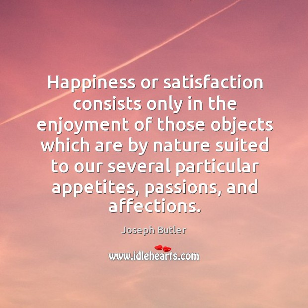 Happiness or satisfaction consists only in the enjoyment of those objects Image