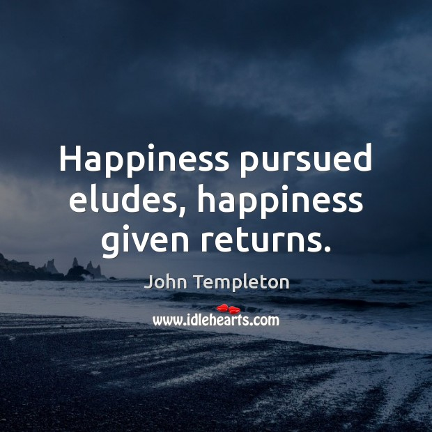 Image, Happiness pursued eludes, happiness given returns.
