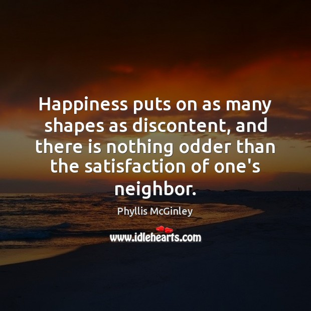 Happiness puts on as many shapes as discontent, and there is nothing Phyllis McGinley Picture Quote