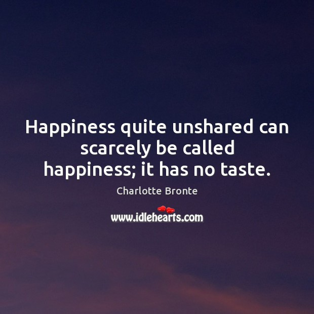 Happiness quite unshared can scarcely be called happiness; it has no taste. Image