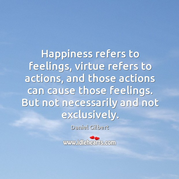Happiness refers to feelings, virtue refers to actions, and those actions can Daniel Gilbert Picture Quote