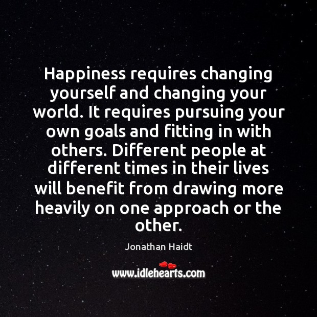 Image, Happiness requires changing yourself and changing your world. It requires pursuing your