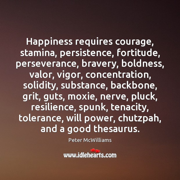 Happiness requires courage, stamina, persistence, fortitude, perseverance, bravery, boldness, valor, vigor, concentration, Will Power Quotes Image