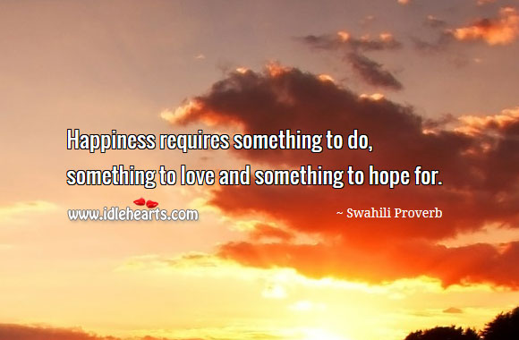 Image, Happiness requires something to love and something to hope for.