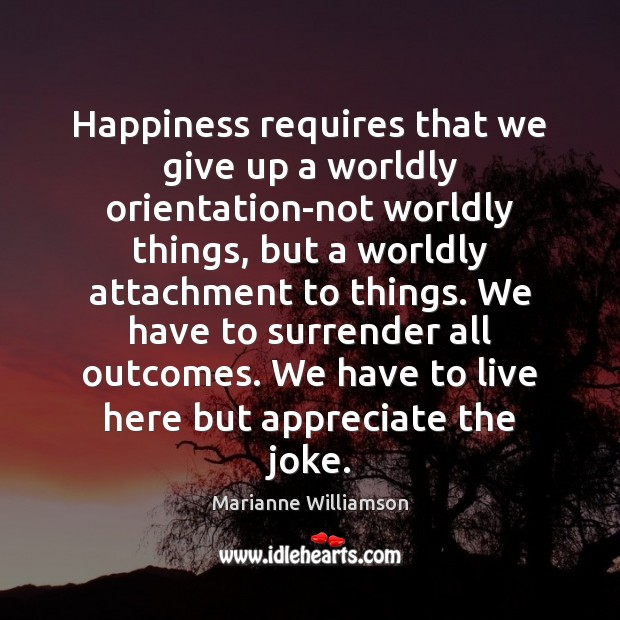 Happiness requires that we give up a worldly orientation-not worldly things, but Marianne Williamson Picture Quote
