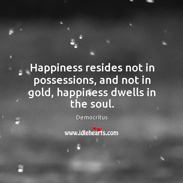 Happiness resides not in possessions, and not in gold, happiness dwells in the soul. Democritus Picture Quote