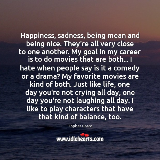 Happiness, sadness, being mean and being nice. They're all very close to Image