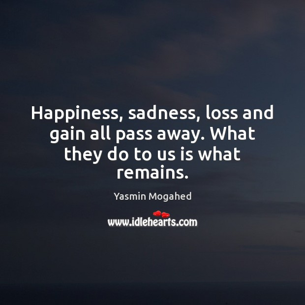 Happiness, sadness, loss and gain all pass away. What they do to us is what remains. Image