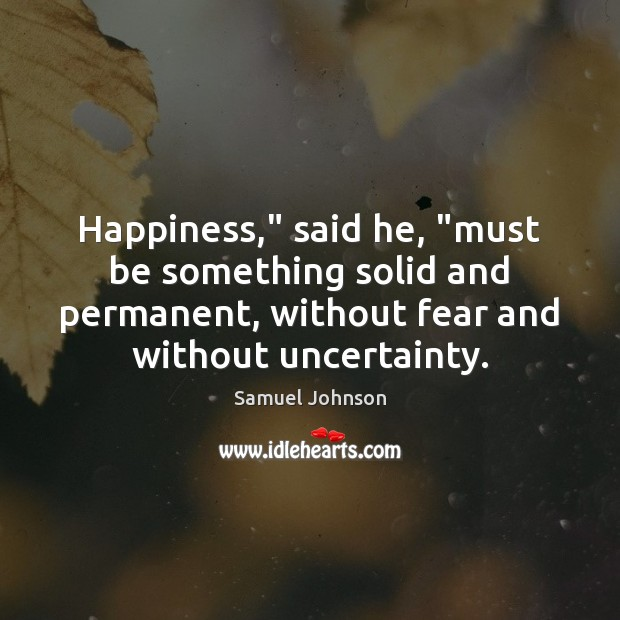 "Happiness,"" said he, ""must be something solid and permanent, without fear and Image"