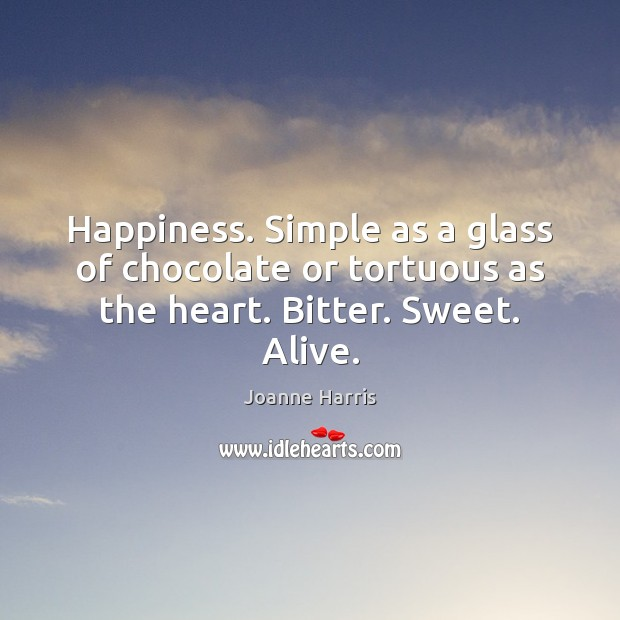 Happiness. Simple as a glass of chocolate or tortuous as the heart. Bitter. Sweet. Alive. Joanne Harris Picture Quote