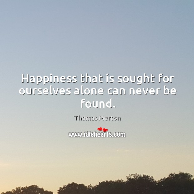 Happiness that is sought for ourselves alone can never be found. Image
