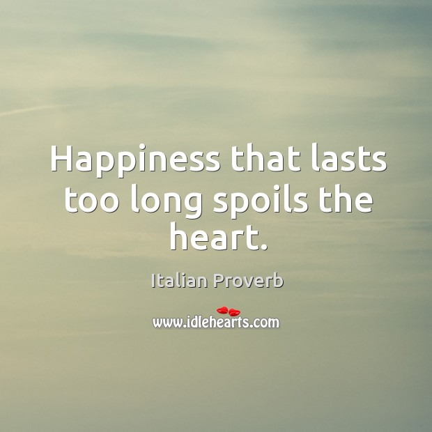 Image, Happiness that lasts too long spoils the heart.