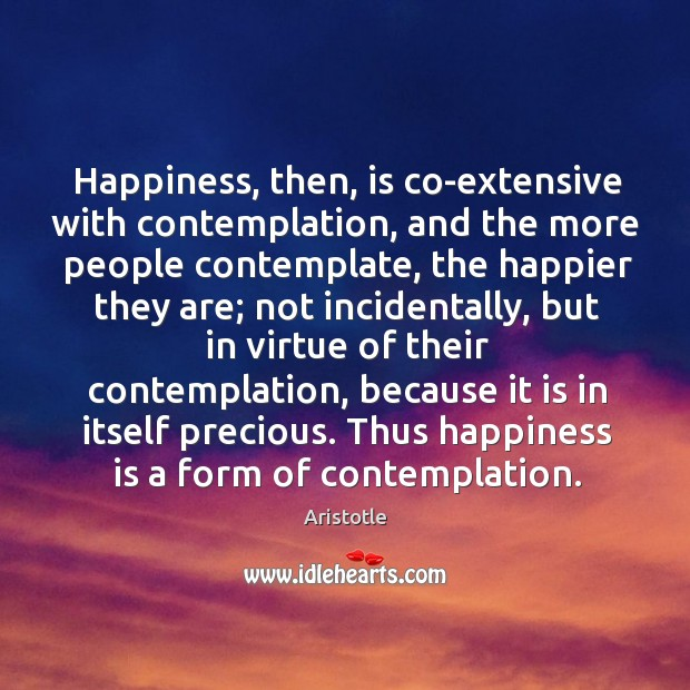 Happiness, then, is co-extensive with contemplation, and the more people contemplate, the Image