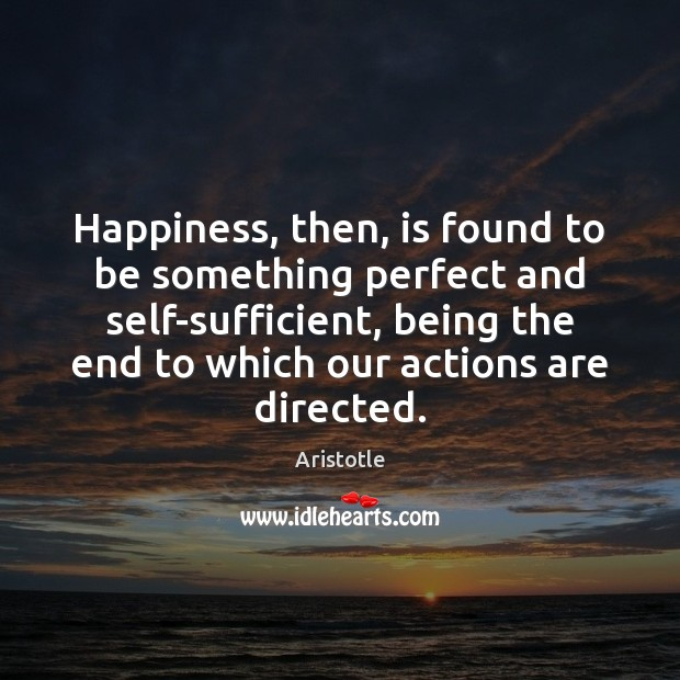 Image, Happiness, then, is found to be something perfect and self-sufficient, being the