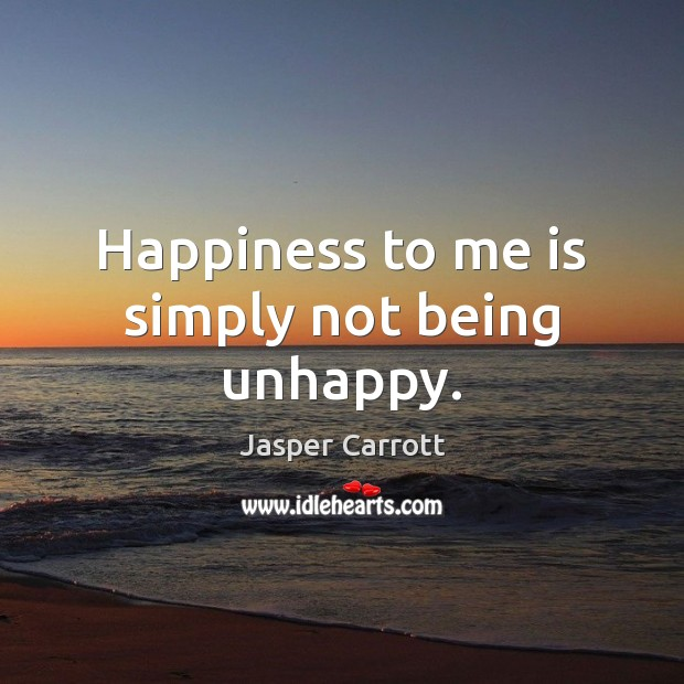 Happiness to me is simply not being unhappy. Image