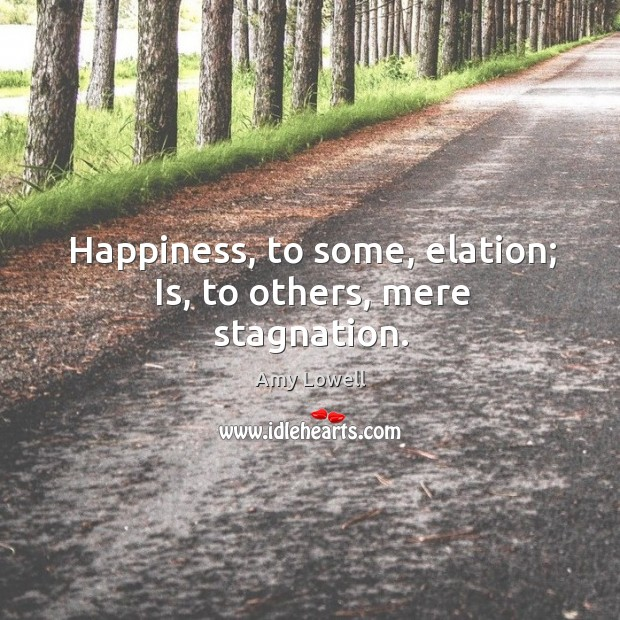 Happiness, to some, elation; is, to others, mere stagnation. Image