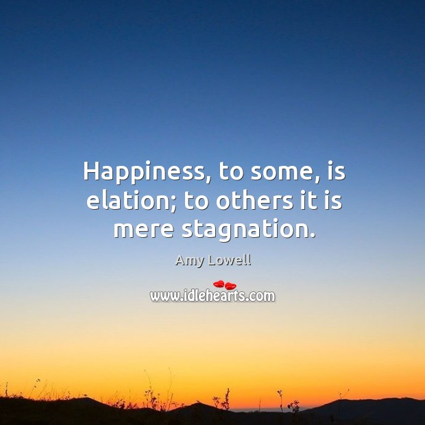 Happiness, to some, is elation; to others it is mere stagnation. Image