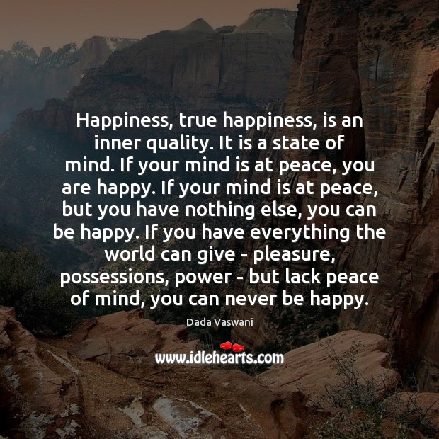 Happiness, true happiness, is an inner quality. It is a state of Image