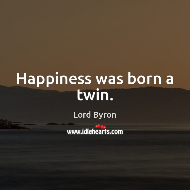 Happiness was born a twin. Lord Byron Picture Quote
