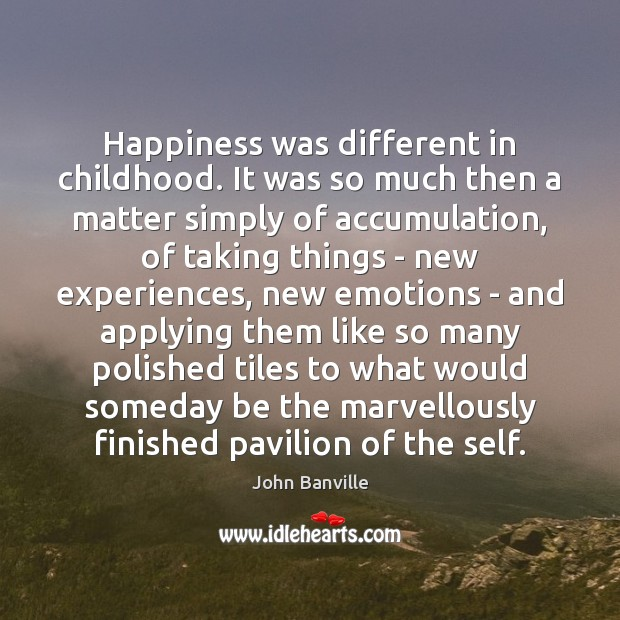 Happiness was different in childhood. It was so much then a matter John Banville Picture Quote