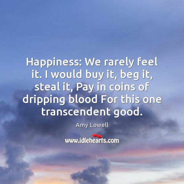 Image, Happiness: We rarely feel it. I would buy it, beg it, steal